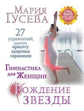 Обложка книги Гимнастика для того женщин «Рождение звезды». 07 упражнений, дарящих красоту, здоровье, гармонию