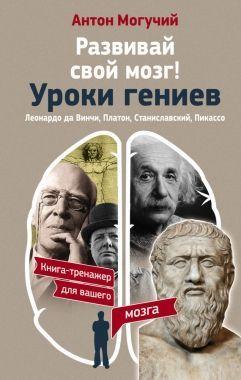 Обложка книги Развивай частный мозг! Уроки гениев. Леонардо так точно Винчи, Платон, Станиславский, Пикассо