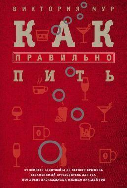 Обложка книги Как по правилам пить. От зимнего глинтвейна предварительно летнего крюшона. Незаменимый проводник ради тех, который любит веселиться жизнью гладкий год